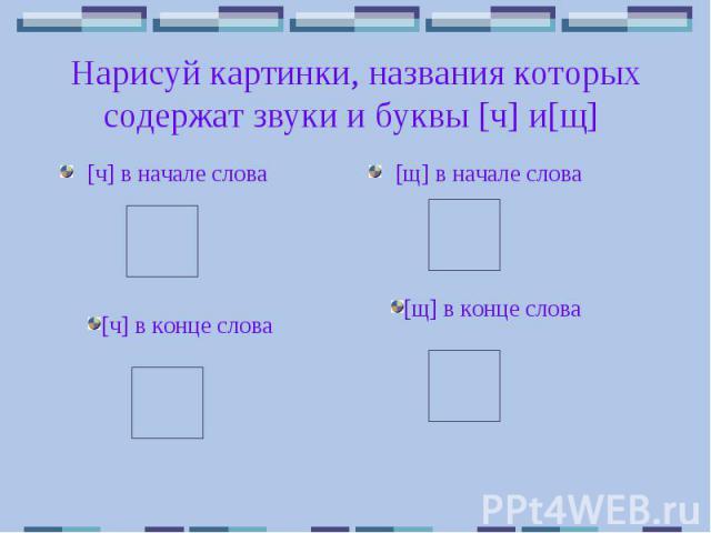 Нарисуй картинки, названия которых содержат звуки и буквы [ч] и[щ] [ч] в начале слова [щ] в начале слова [ч] в конце слова [щ] в конце слова