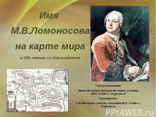 Имя М.В.Ломоносова на карте мира к 300–летию со дня рождения Работу выполнили: А