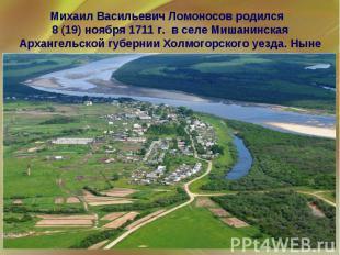 Михаил Васильевич Ломоносов родился 8 (19) ноября 1711 г. в селе Мишанинская Арх