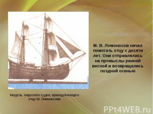 М.В.Ломоносов начал помогать отцу с десяти лет. Они отправлялись на промыслы р