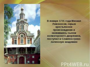 В январе 1731 года Михаил Ломоносов, скрыв крестьянское происхождение и назвавши
