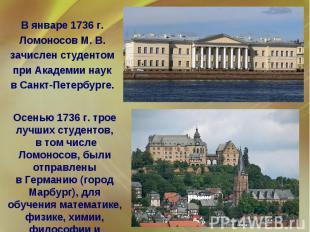 В январе 1736 г. Ломоносов М. В. зачислен студентом при Академии наук в Санкт-Пе
