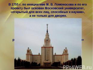 В 1755 г. по инициативе М. В. Ломоносова и по его проекту был основан Московский