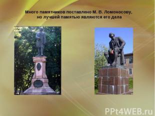 Много памятников поставлено М. В. Ломоносову, но лучшей памятью являются его дел