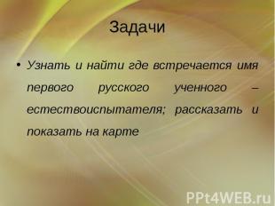 Задачи Узнать и найти где встречается имя первого русского ученного – естествоис