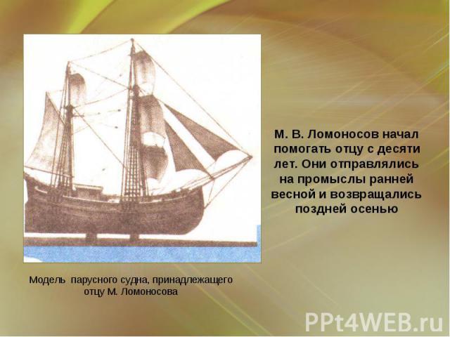 М.В.Ломоносов начал помогать отцу с десяти лет. Они отправлялись на промыслы ранней весной и возвращались поздней осенью Модель парусного судна, принадлежащего отцу М. Ломоносова