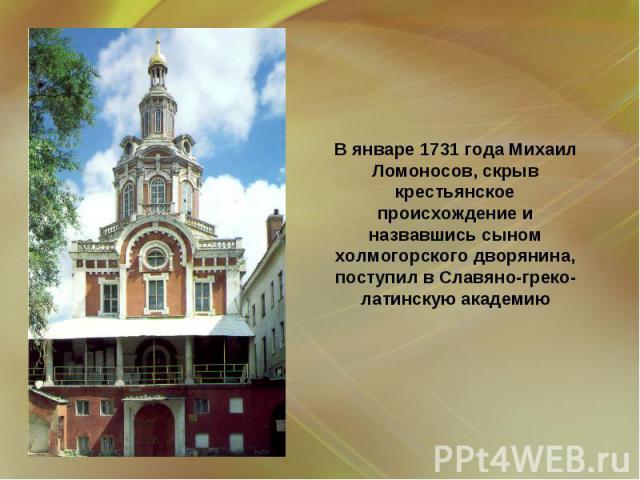 В январе 1731 года Михаил Ломоносов, скрыв крестьянское происхождение и назвавшись сыном холмогорского дворянина, поступил в Славяно-греко-латинскую академию