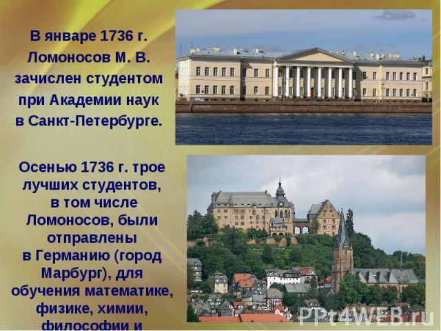 В январе 1736 г. Ломоносов М. В. зачислен студентом при Академии наук в Санкт-Петербурге. Осенью 1736 г. трое лучших студентов, в том числе Ломоносов, были отправлены в Германию (город Марбург), для обучения математике, физике, химии, философии и ме…