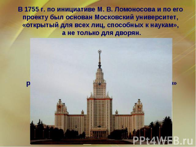 В 1755 г. по инициативе М. В. Ломоносова и по его проекту был основан Московский университет, «открытый для всех лиц, способных к наукам», а не только для дворян.