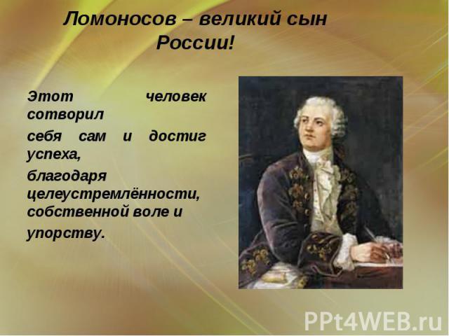 Ломоносов – великий сын России!  Этот человек сотворил себя сам и достиг успеха, благодаря целеустремлённости, собственной воле и упорству.