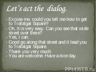 Let's act the dialog. - Excuse me, could you tell me how to get to Trafalgar Squ
