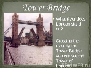 Tower Bridge What river does London stand on? Crossing the river by the Tower Br