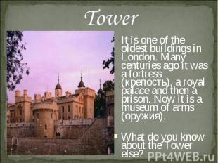 Tower It is one of the oldest buildings in London. Many centuries ago it was a f