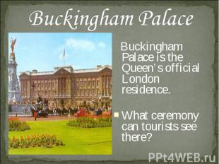 Buckingham Palace Buckingham Palace is the Queen's official London residence. Wh