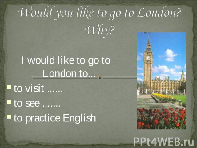 Would you like to go to London? Why? I would like to go to London to... to visit ...... to see ....... to practice English
