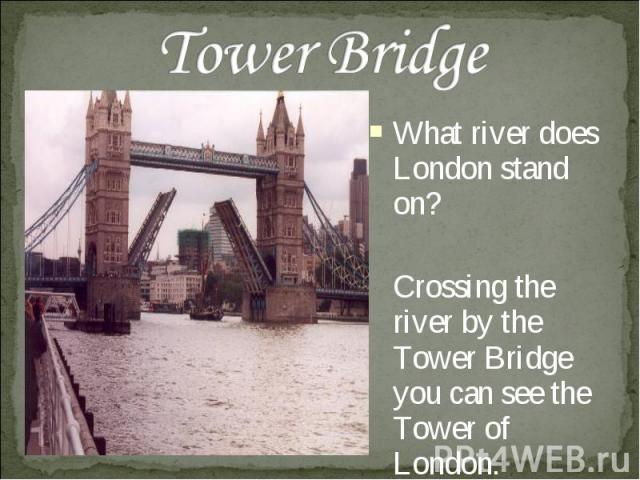 Tower Bridge What river does London stand on? Crossing the river by the Tower Bridge you can see the Tower of London.