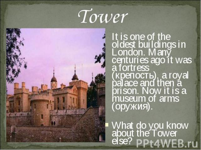Tower It is one of the oldest buildings in London. Many centuries ago it was a fortress (крепость), a royal palace and then a prison. Now it is a museum of arms (оружия). What do you know about the Tower else?