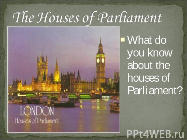 The Houses of Parliament What do you know about the houses of Parliament?