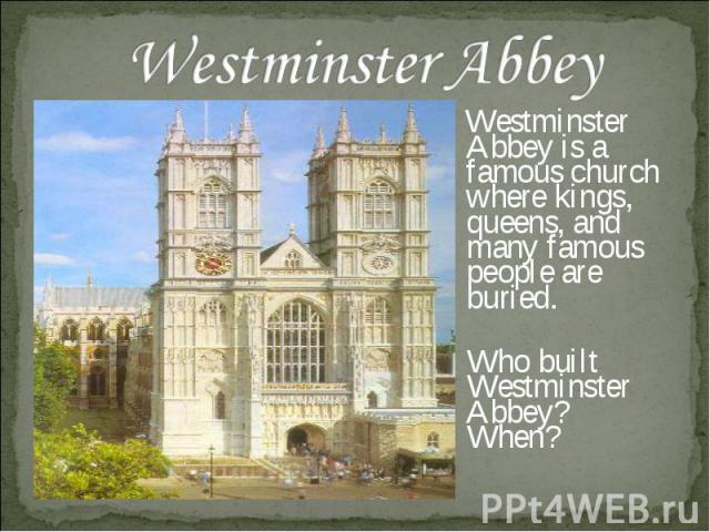 Westminster Abbey Westminster Abbey is a famous church where kings, queens, and many famous people are buried. Who built Westminster Abbey? When?