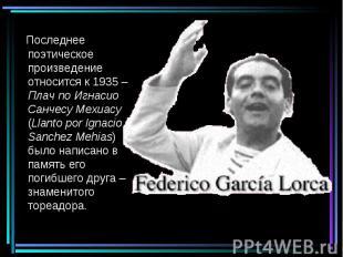 Последнее поэтическое произведение относится к 1935 – Плач по Игнасио Cанчесу Ме