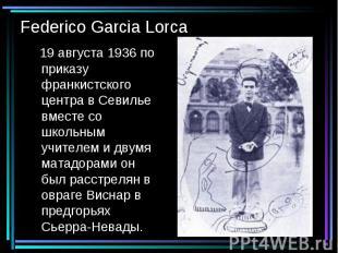 Federico Garcia Lorca 19 августа 1936 по приказу франкистского центра в Севилье