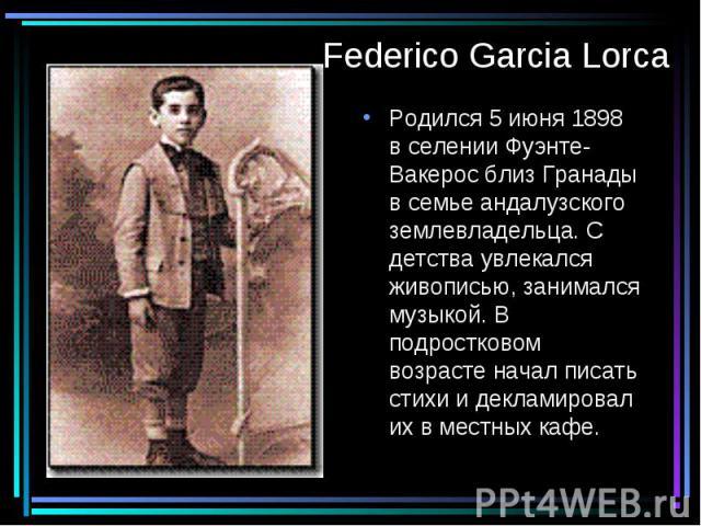 Federico Garcia Lorca Родился 5 июня 1898 в селении Фуэнте-Вакерос близ Гранады в семье андалузского землевладельца. С детства увлекался живописью, занимался музыкой. В подростковом возрасте начал писать стихи и декламировал их в местных кафе.