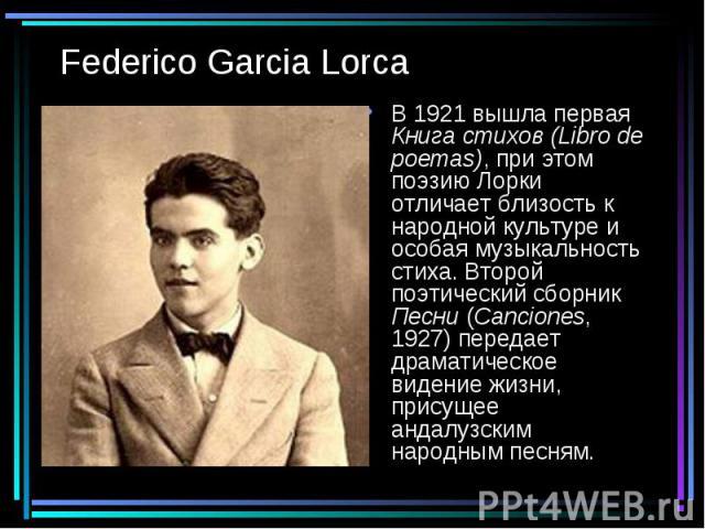 Federico Garcia Lorca В 1921 вышла первая Книга стихов (Libro de poemas), при этом поэзию Лорки отличает близость к народной культуре и особая музыкальность стиха. Второй поэтический сборник Песни (Canciones, 1927) передает драматическое видение жиз…