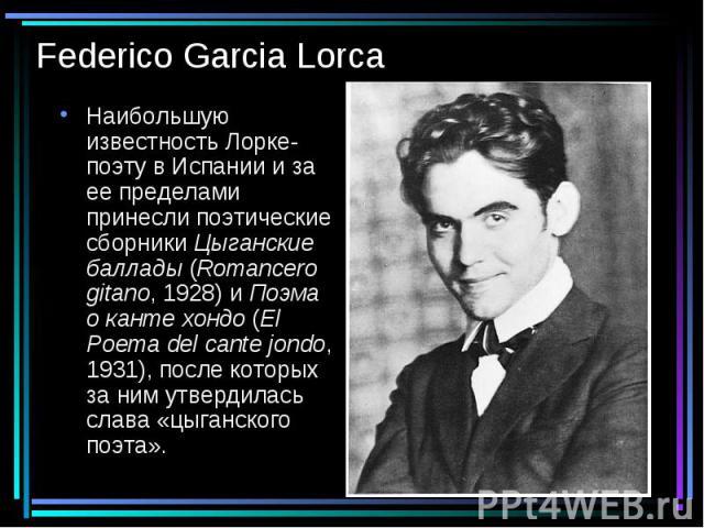 Federico Garcia Lorca Наибольшую известность Лорке-поэту в Испании и за ее пределами принесли поэтические сборники Цыганские баллады (Romancero gitano, 1928) и Поэма о канте хондо (El Poema del cante jondo, 1931), после которых за ним утвердилась сл…