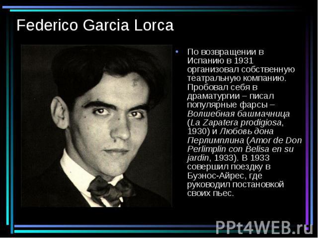 Federico Garcia Lorca По возвращении в Испанию в 1931 организовал собственную театральную компанию. Пробовал себя в драматургии – писал популярные фарсы – Волшебная башмачница (La Zapatera prodigiosa, 1930) и Любовь дона Перлимплина (Amor de Don Per…