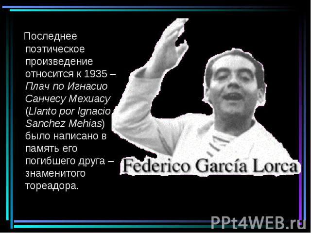 Последнее поэтическое произведение относится к 1935 – Плач по Игнасио Cанчесу Мехиасу (Llanto por Ignacio Sanchez Mehias) было написано в память его погибшего друга – знаменитого тореадора.