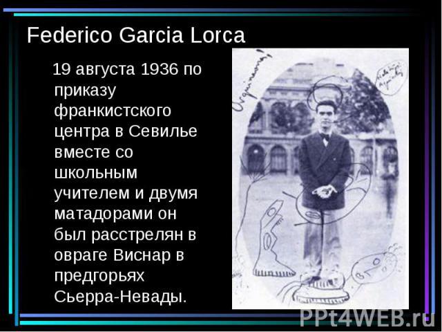 Federico Garcia Lorca 19 августа 1936 по приказу франкистского центра в Севилье вместе со школьным учителем и двумя матадорами он был расстрелян в овраге Виснар в предгорьях Сьерра-Невады.