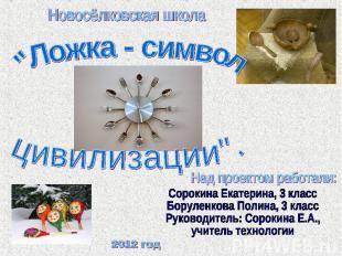 Новосёлковская школа Ложка - символ цивилизации Над проектом работали: Сорокина