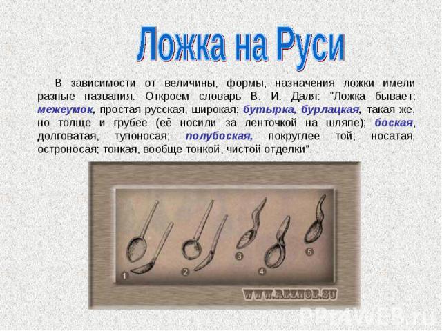 Ложка на Руси В зависимости от величины, формы, назначения ложки имели разные названия. Откроем словарь В. И. Даля: