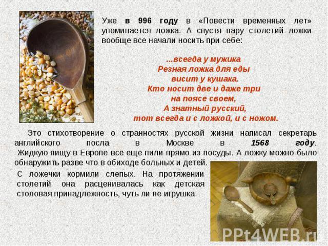 Уже в 996 году в «Повести временных лет» упоминается ложка. А спустя пару столетий ложки вообще все начали носить при себе: ...всегда у мужика Резная ложка для еды висит у кушака. Кто носит две и даже три на поясе своем, А знатный русский, тот всегд…