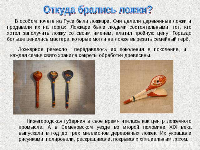 Откуда брались ложки? В особом почете на Руси были ложкари. Они делали деревянные ложки и продавали их на торгах. Ложкари были людьми состоятельными: тот, кто хотел заполучить ложку со своим именем, платил тройную цену. Гораздо больше ценились масте…