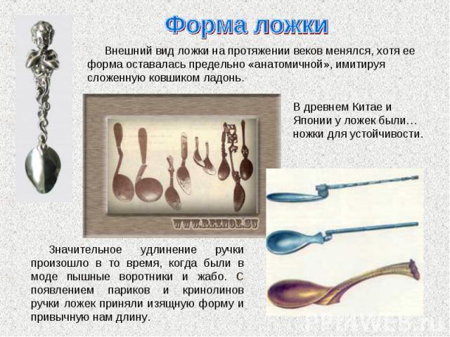 Форма ложки Внешний вид ложки на протяжении веков менялся, хотя ее форма оставалась предельно «анатомичной», имитируя сложенную ковшиком ладонь. В древнем Китае и Японии у ложек были… ножки для устойчивости. Значительное удлинение ручки произошло в …