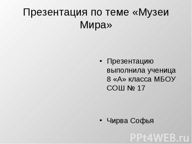 Презентация по теме «Музеи Мира» Презентацию выполнила ученица 8 «А» класса МБОУ СОШ № 17 Чирва Софья