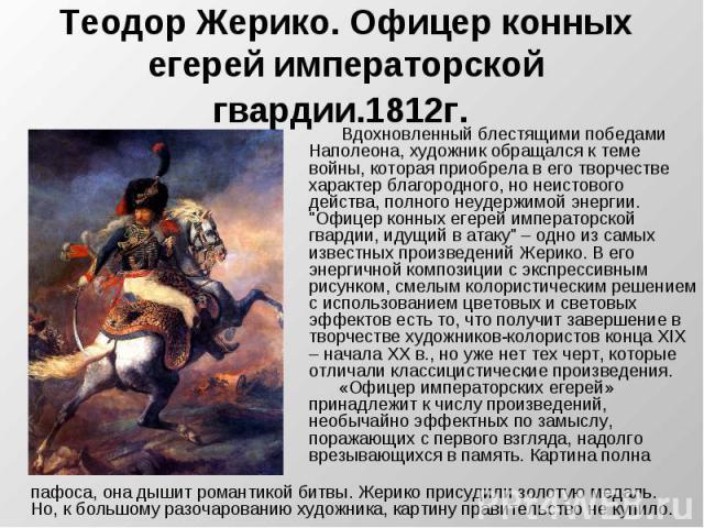 Теодор Жерико. Офицер конных егерей императорской гвардии.1812г. Вдохновленный блестящими победами Наполеона, художник обращался к теме войны, которая приобрела в его творчестве характер благородного, но неистового действа, полного неудержимой энерг…