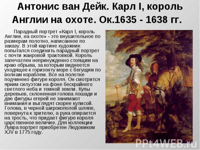 Антонис ван Дейк. Карл I, король Англии на охоте. Ок.1635 - 1638 гг. Парадный портрет «Карл I, король Англии, на охоте» - это внушительное по размерам полотно, написанное по заказу. В этой картине художник попытался соединить парадный портрет с почт…