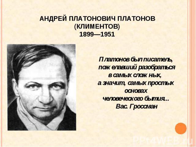 АНДРЕЙ ПЛАТОНОВИЧ ПЛАТОНОВ (КЛИМЕНТОВ) 1899—1951 Платонов был писатель, пожелавший разобраться в самых сложных, а значит, самых простых основах человеческого бытия... Вас. Гроссман
