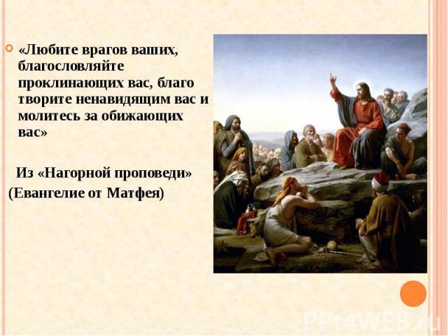 «Любите врагов ваших, благословляйте проклинающих вас, благо творите ненавидящим вас и молитесь за обижающих вас» Из «Нагорной проповеди» (Евангелие от Матфея)