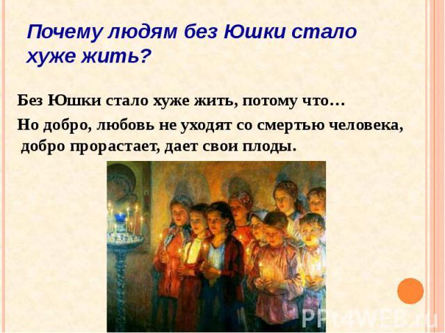 Почему людям без Юшки стало хуже жить? Без Юшки стало хуже жить, потому что… Но добро, любовь не уходят со смертью человека, добро прорастает, дает свои плоды.