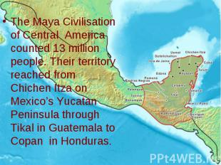 The Maya Civilisation of Central America counted 13 million people. Their territ