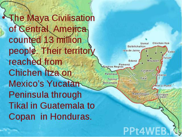 The Maya Civilisation of Central America counted 13 million people. Their territory reached from Chichen Itza on Mexico's Yucatan Peninsula through Tikal in Guatemala to Copan in Honduras.