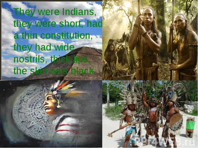 They were Indians, they were short, had a thin constitution, they had wide nostrils, thick lips, the skin was black.