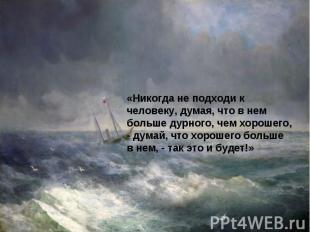 «Никогда не подходи к человеку, думая, что в нем больше дурного, чем хорошего, -