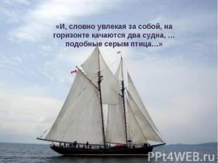 «И, словно увлекая за собой, на горизонте качаются два судна, … подобные серым п