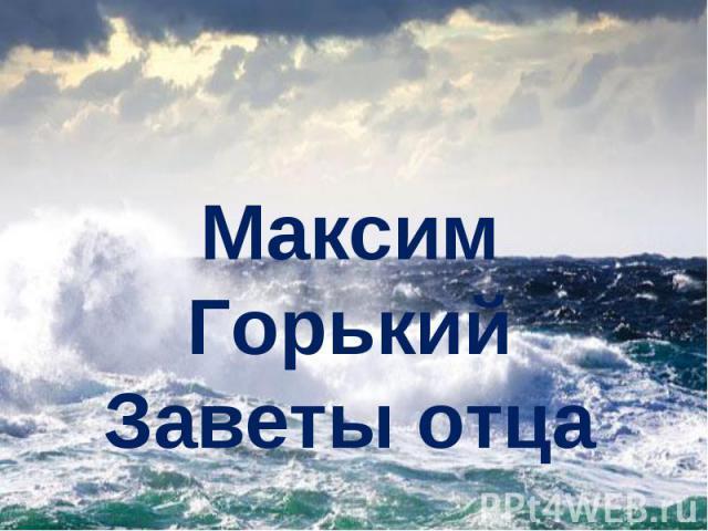 Максим Горький Заветы отца