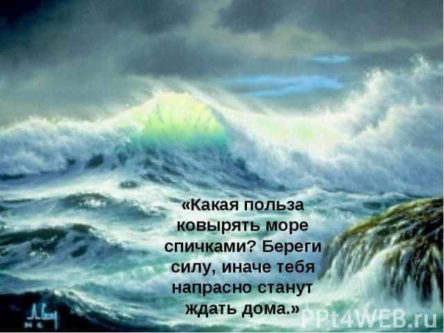 «Какая польза ковырять море спичками? Береги силу, иначе тебя напрасно станут ждать дома.»
