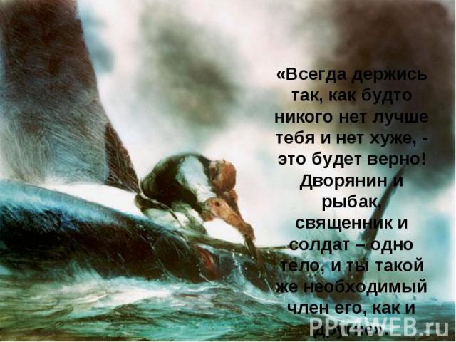 «Всегда держись так, как будто никого нет лучше тебя и нет хуже, - это будет верно! Дворянин и рыбак, священник и солдат – одно тело, и ты такой же необходимый член его, как и другие».